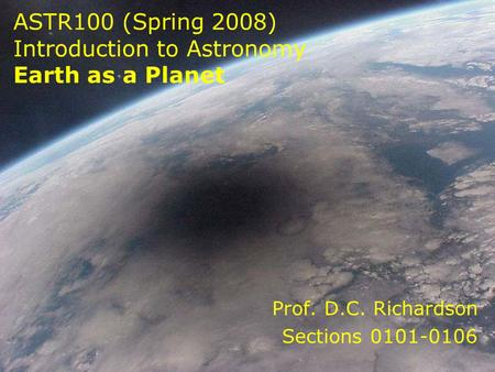ASTR100 (Spring 2008) Introduction to Astronomy Earth as a Planet Prof. D.C. Richardson Sections 0101-0106.