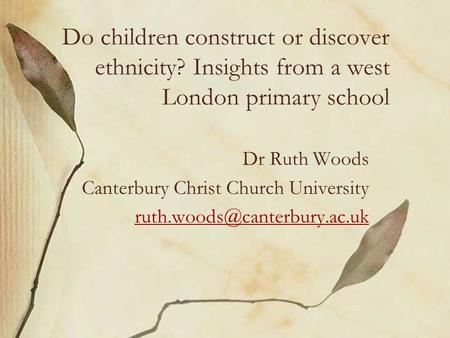 Do children construct or discover ethnicity? Insights from a west London primary school Dr Ruth Woods Canterbury Christ Church University