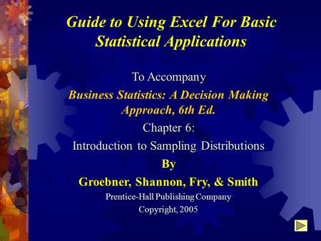 Guide to Using Excel For Basic Statistical Applications To Accompany Business Statistics: A Decision Making Approach, 6th Ed. Chapter 6: Introduction to.