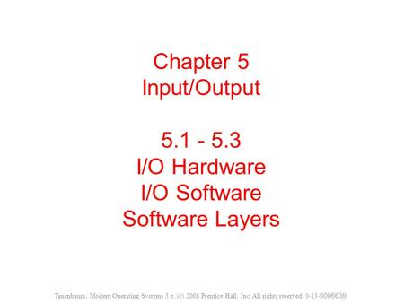 Chapter 5 Input/Output 5.1 - 5.3 I/O Hardware I/O Software Software Layers Tanenbaum, Modern Operating Systems 3 e, (c) 2008 Prentice-Hall, Inc. All rights.
