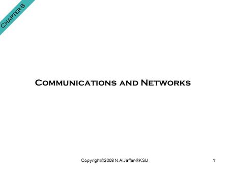 Copyright©2008 N.AlJaffan®KSU1 Chapter 8 Communications and Networks.