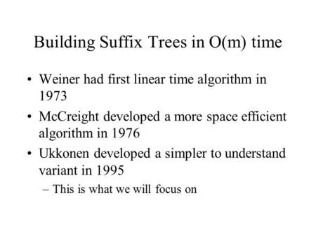 Building Suffix Trees in O(m) time Weiner had first linear time algorithm in 1973 McCreight developed a more space efficient algorithm in 1976 Ukkonen.