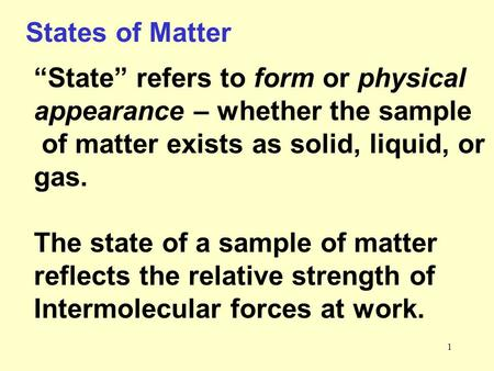 "1 States of Matter ""State"" refers to form or physical appearance – whether the sample of matter exists as solid, liquid, or gas. The state of a sample."