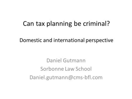 Can tax planning be criminal? Domestic and international perspective Daniel Gutmann Sorbonne Law School