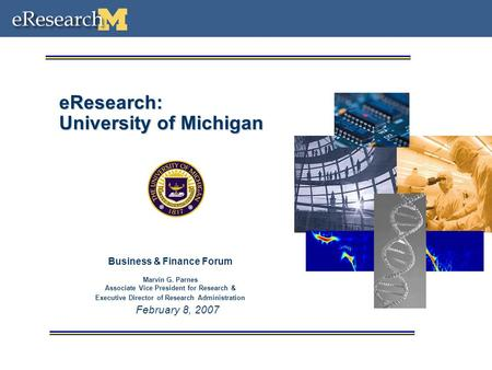 February 8, 2007 eResearch: University of Michigan Business & Finance Forum Marvin G. Parnes Associate Vice President for Research & Executive Director.