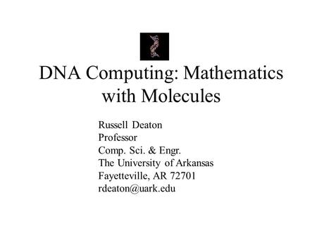 DNA Computing: Mathematics with Molecules Russell Deaton Professor Comp. Sci. & Engr. The University of Arkansas Fayetteville, AR 72701