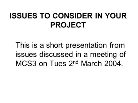 ISSUES TO CONSIDER IN YOUR PROJECT This is a short presentation from issues discussed in a meeting of MCS3 on Tues 2 nd March 2004.
