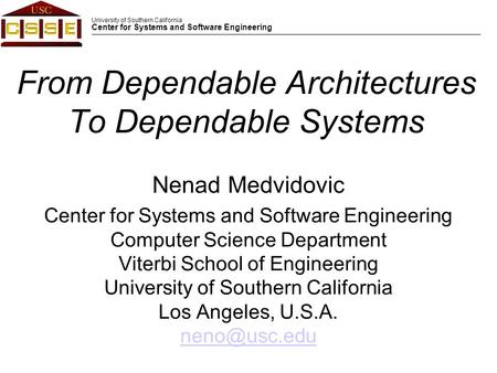 University of Southern California Center for Systems and Software Engineering From Dependable Architectures To Dependable Systems Nenad Medvidovic Center.