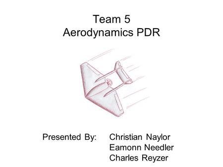 Team 5 Aerodynamics PDR Presented By: Christian Naylor Eamonn Needler Charles Reyzer.