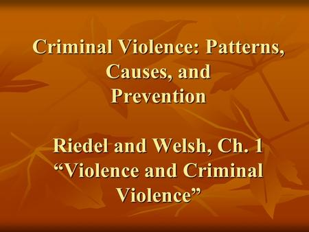 "Criminal Violence: Patterns, Causes, and Prevention Riedel and Welsh, Ch. 1 ""Violence and Criminal Violence"""