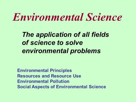 Environmental Science The application of all fields of science to solve environmental problems Environmental Principles Resources and Resource Use Environmental.
