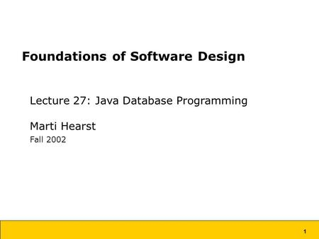 1 Foundations of Software Design Lecture 27: Java Database Programming Marti Hearst Fall 2002.