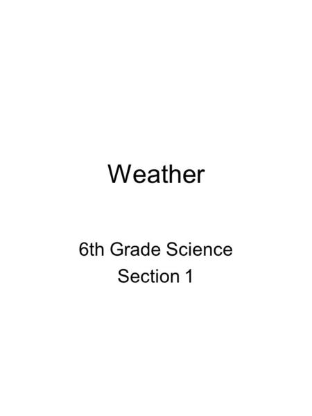 Weather 6th Grade Science Section 1. What is Weather? Weather is the state of the atmosphere at a given time and place, with respect to heat, cloudiness,