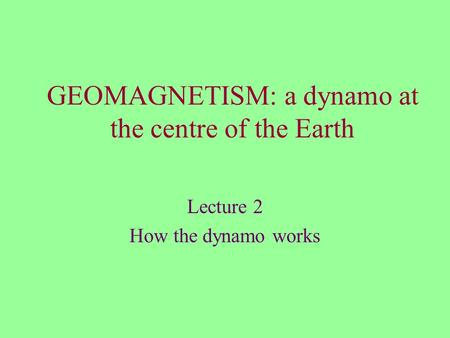 GEOMAGNETISM: a dynamo at the centre of the Earth Lecture 2 How the dynamo works.