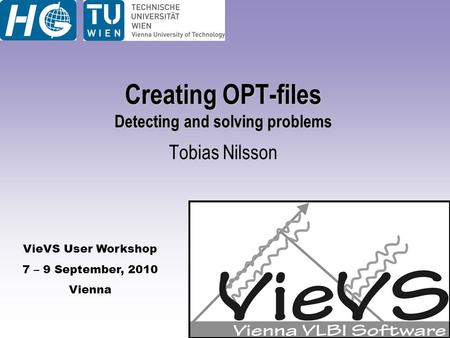 VieVS User Workshop 7 – 9 September, 2010 Vienna Creating OPT-files Detecting and solving problems Tobias Nilsson.