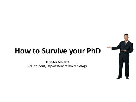 How to Survive your PhD Jennifer Moffatt PhD student, Department of Microbiology.