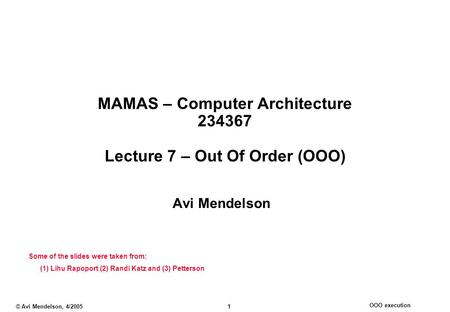 OOO execution © Avi Mendelson, 4/2005 1 MAMAS – Computer Architecture 234367 Lecture 7 – Out Of Order (OOO) Avi Mendelson Some of the slides were taken.