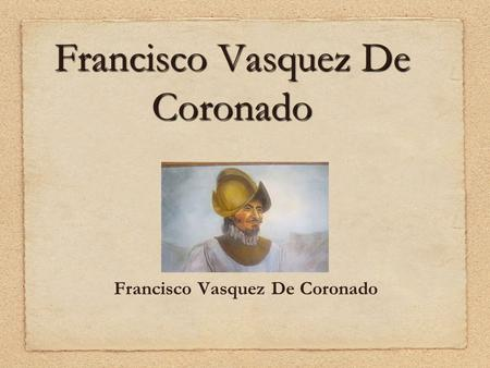 Francisco Vasquez De Coronado. Born: c. 1510 Birthplace: Salamanca, Spain Died: 22-Sep-1554 Location of death: Mexico City, Mexico Cause of death: unspecified.