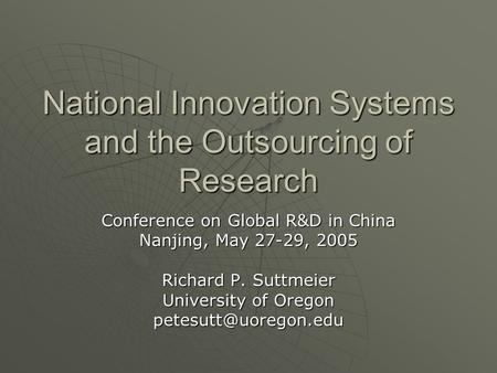National Innovation Systems and the Outsourcing of Research Conference on Global R&D in China Nanjing, May 27-29, 2005 Richard P. Suttmeier University.