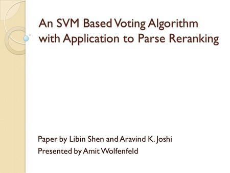 An SVM Based Voting Algorithm with Application to Parse Reranking Paper by Libin Shen and Aravind K. Joshi Presented by Amit Wolfenfeld.