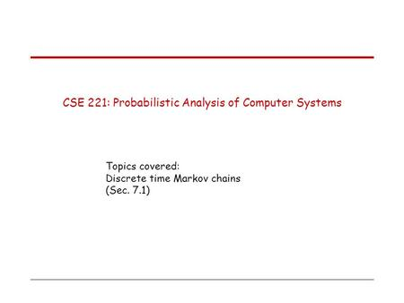 CSE 221: Probabilistic Analysis of Computer Systems Topics covered: Discrete time Markov chains (Sec. 7.1)