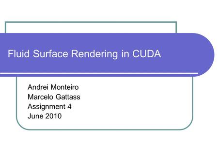 Fluid Surface Rendering in CUDA Andrei Monteiro Marcelo Gattass Assignment 4 June 2010.