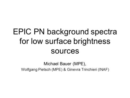 EPIC PN background spectra for low surface brightness sources Michael Bauer (MPE), Wolfgang Pietsch (MPE) & Ginevra Trinchieri (INAF)