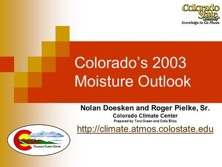 Colorado's 2003 Moisture Outlook Nolan Doesken and Roger Pielke, Sr. Colorado Climate Center Prepared by Tara Green and Odie Bliss