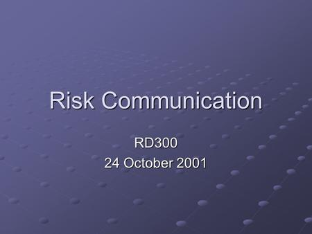 "Risk Communication RD300 24 October 2001. Risk Communication ""An interactive process of exchange of information and opinion among individuals, groups,"
