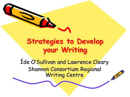 Strategies to Develop your Writing Íde O'Sullivan and Lawrence Cleary Shannon Consortium Regional Writing Centre.
