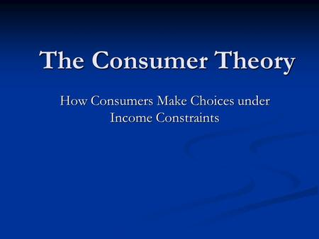 The Consumer Theory How Consumers Make Choices under Income Constraints.