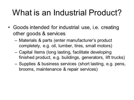 What is an Industrial Product? Goods intended for industrial use, i.e. creating other goods & services –Materials & parts (enter manufacturer's product.