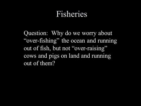 "Fisheries Question: Why do we worry about ""over-fishing"" the ocean and running out of fish, but not ""over-raising"" cows and pigs on land and running out."