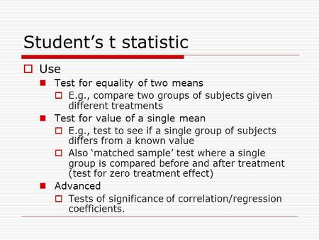 Student's t statistic  Use Test for equality of two means  E.g., compare two groups of subjects given different treatments Test for value of a single.