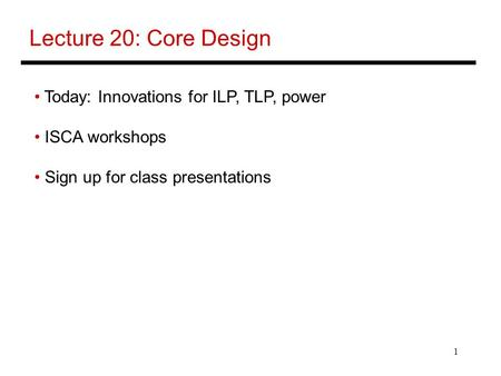 1 Lecture 20: Core Design Today: Innovations for ILP, TLP, power ISCA workshops Sign up for class presentations.