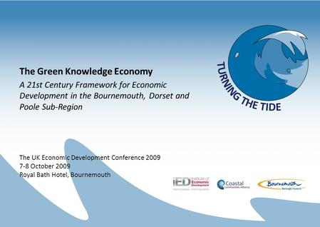 The Green Knowledge Economy A 21st Century Framework for Economic Development in the Bournemouth, Dorset and Poole Sub-Region The UK Economic Development.