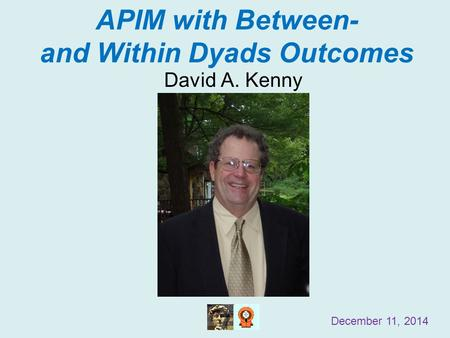 APIM with Between- and Within Dyads Outcomes David A. Kenny December 11, 2014.