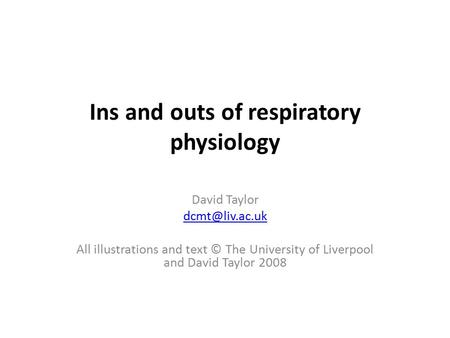 Ins and outs of respiratory physiology David Taylor All illustrations and text © The University of Liverpool and David Taylor 2008.