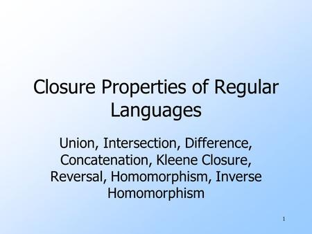 1 Closure Properties of Regular Languages Union, Intersection, Difference, Concatenation, Kleene Closure, Reversal, Homomorphism, Inverse Homomorphism.