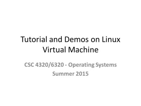 Tutorial and Demos on Linux Virtual Machine CSC 4320/6320 - Operating Systems Summer 2015.