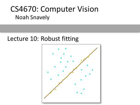 Lecture 10: Robust fitting CS4670: Computer Vision Noah Snavely.