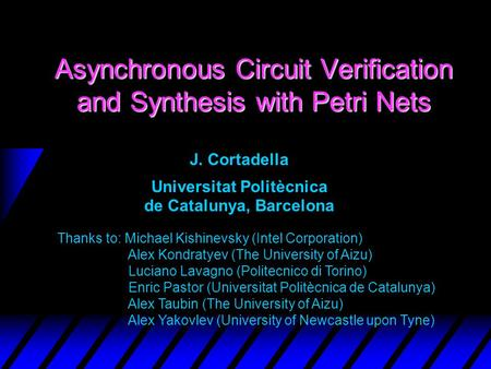 Asynchronous Circuit Verification and Synthesis with Petri Nets J. Cortadella Universitat Politècnica de Catalunya, Barcelona Thanks to: Michael Kishinevsky.