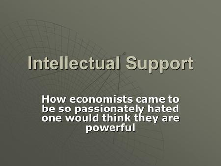 Intellectual Support How economists came to be so passionately hated one would think they are powerful.