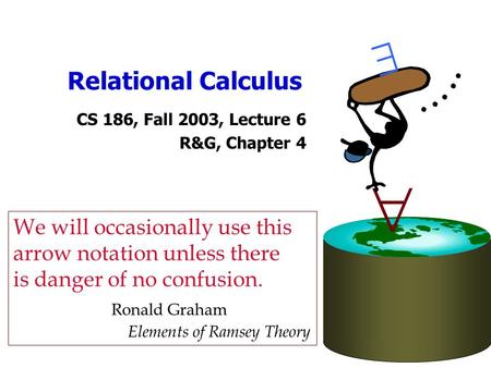 Relational Calculus CS 186, Fall 2003, Lecture 6 R&G, Chapter 4   We will occasionally use this arrow notation unless there is danger of no confusion.