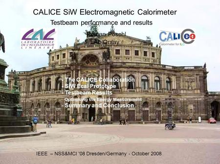 CALICE SiW Electromagnetic Calorimeter Testbeam performance and results Roman Pöschl LAL Orsay IEEE – NSS&MCI '08 Dresden/Germany - October 2008 - The.