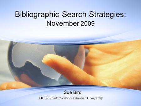 Bibliographic Search Strategies: November 2009 Sue Bird OULS Reader Services Librarian Geography.