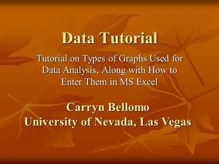 Data Tutorial Tutorial on Types of Graphs Used for Data Analysis, Along with How to Enter Them in MS Excel Carryn Bellomo University of Nevada, Las Vegas.