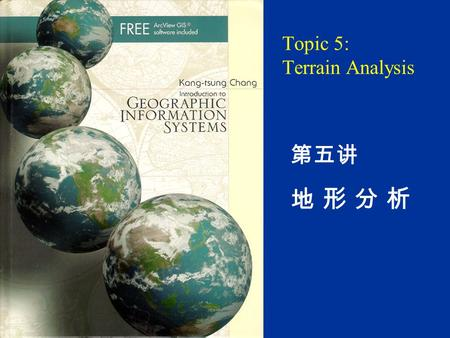 Topic 5: Terrain Analysis 第五讲 地 形 分 析. Chapter 12 12.1 Introduction 12.2 Data for Terrain Mapping and Analysis 12.2.1 DEM 12.2.2 TIN 12.3 Terrain Mapping.