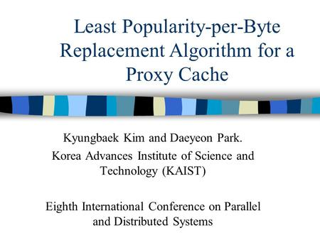 Least Popularity-per-Byte Replacement Algorithm for a Proxy Cache Kyungbaek Kim and Daeyeon Park. Korea Advances Institute of Science and Technology (KAIST)