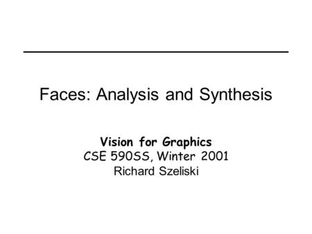 Faces: Analysis and Synthesis Vision for Graphics CSE 590SS, Winter 2001 Richard Szeliski.